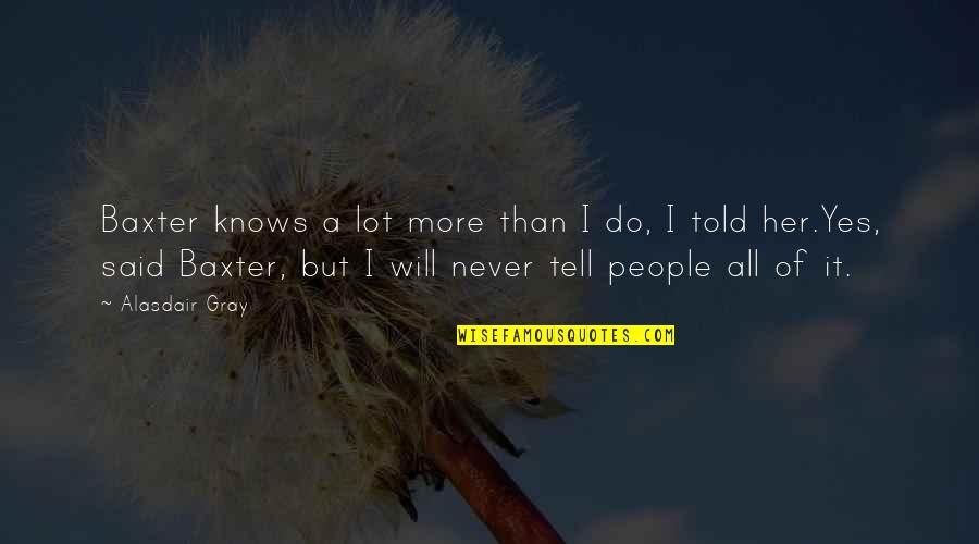 No More Secrets Quotes By Alasdair Gray: Baxter knows a lot more than I do,