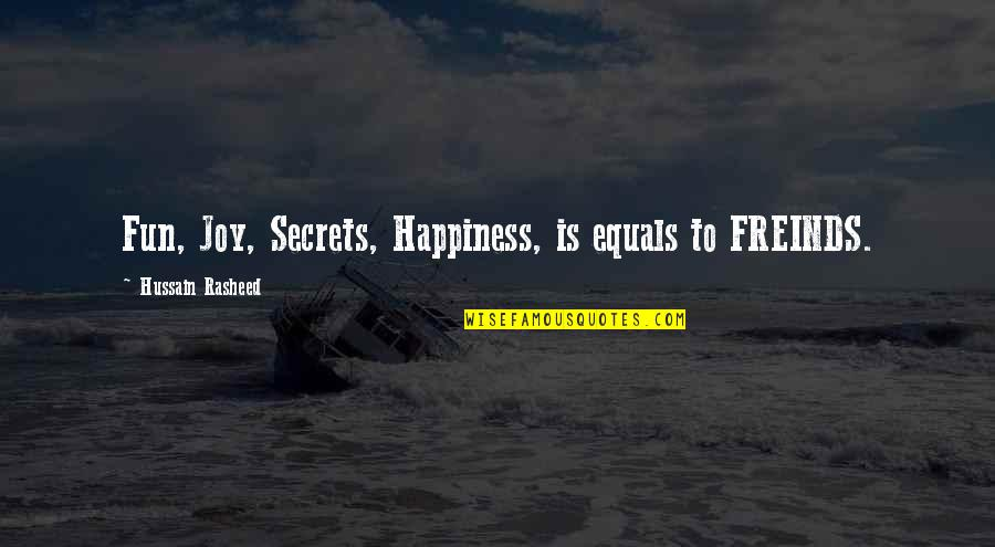 No More Secrets Quotes By Hussain Rasheed: Fun, Joy, Secrets, Happiness, is equals to FREINDS.
