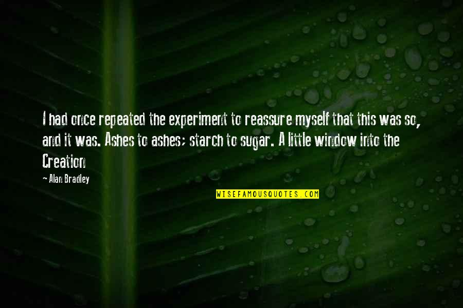 No More Sugar Quotes By Alan Bradley: I had once repeated the experiment to reassure