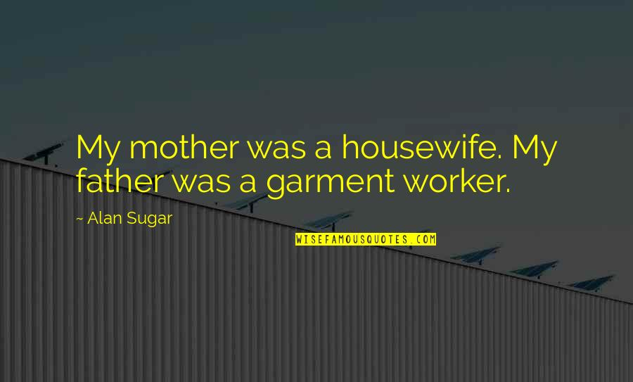 No More Sugar Quotes By Alan Sugar: My mother was a housewife. My father was