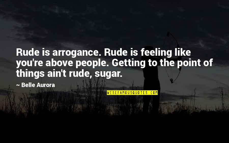 No More Sugar Quotes By Belle Aurora: Rude is arrogance. Rude is feeling like you're