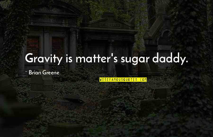 No More Sugar Quotes By Brian Greene: Gravity is matter's sugar daddy.