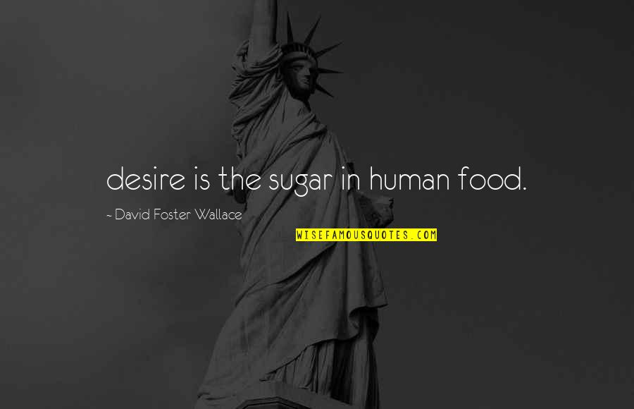 No More Sugar Quotes By David Foster Wallace: desire is the sugar in human food.