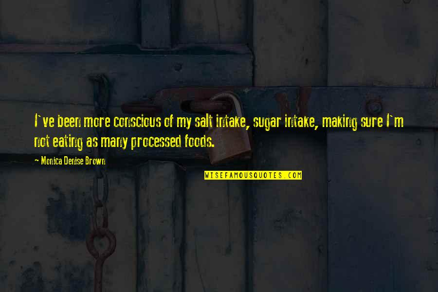No More Sugar Quotes By Monica Denise Brown: I've been more conscious of my salt intake,