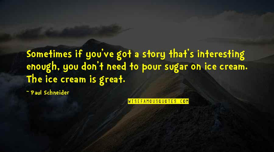 No More Sugar Quotes By Paul Schneider: Sometimes if you've got a story that's interesting