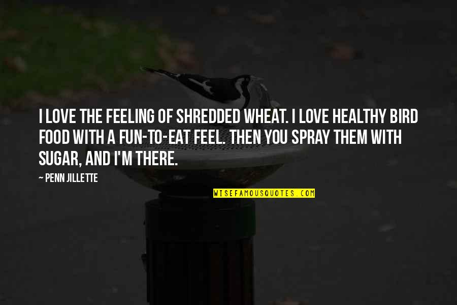 No More Sugar Quotes By Penn Jillette: I love the feeling of shredded wheat. I