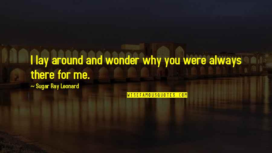 No More Sugar Quotes By Sugar Ray Leonard: I lay around and wonder why you were