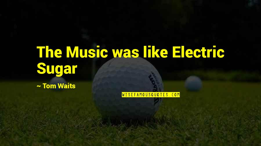 No More Sugar Quotes By Tom Waits: The Music was like Electric Sugar
