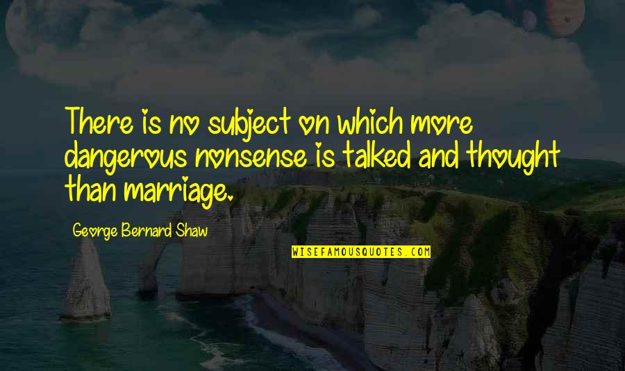 No Nonsense Quotes By George Bernard Shaw: There is no subject on which more dangerous