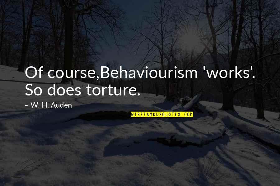 No Nonsense Quotes By W. H. Auden: Of course,Behaviourism 'works'. So does torture.