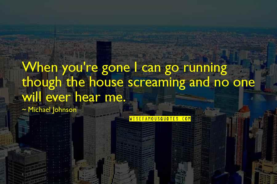 No One Can Hear You Quotes By Michael Johnson: When you're gone I can go running though