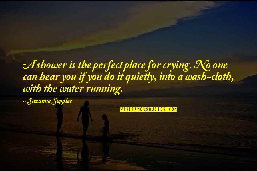 No One Can Hear You Quotes By Suzanne Supplee: A shower is the perfect place for crying.
