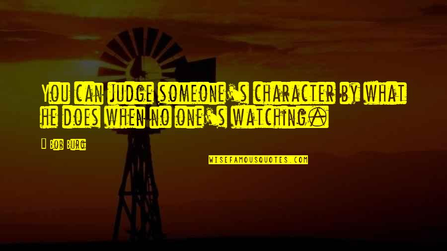 No One Can Judge You Quotes By Bob Burg: You can judge someone's character by what he