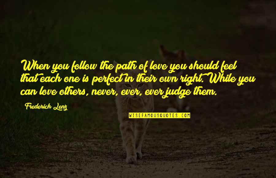 No One Can Judge You Quotes By Frederick Lenz: When you follow the path of love you