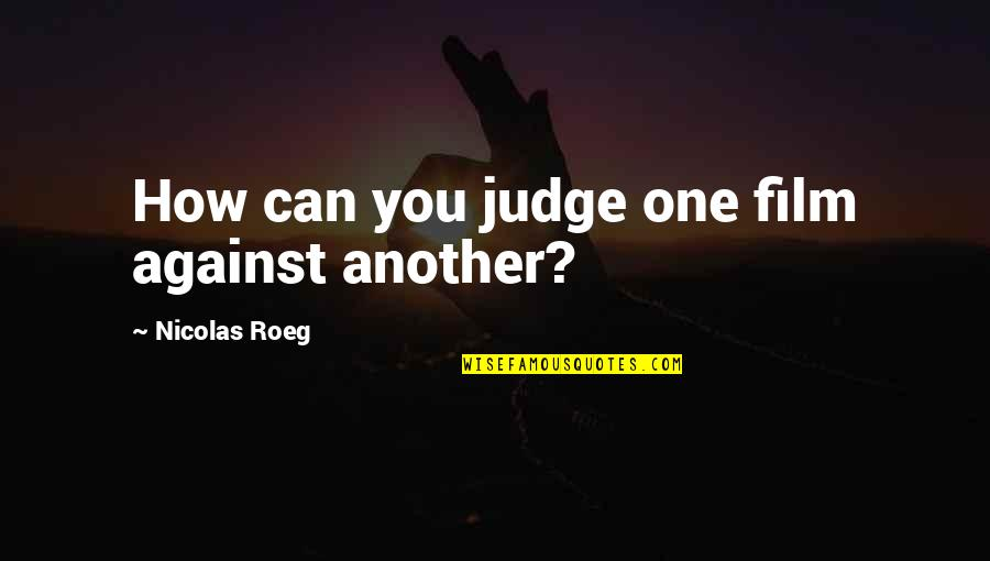 No One Can Judge You Quotes By Nicolas Roeg: How can you judge one film against another?