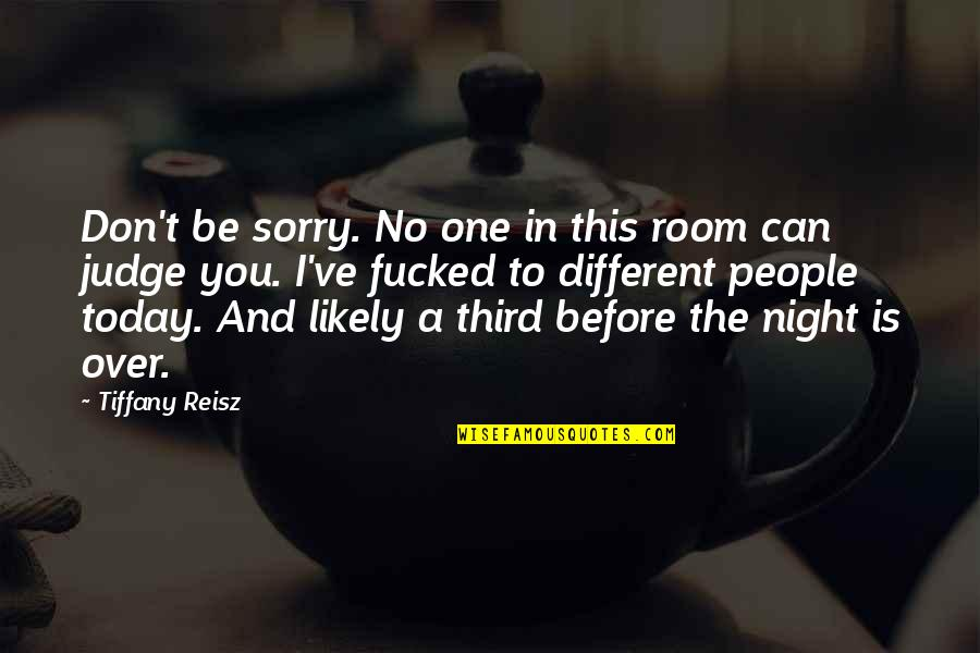 No One Can Judge You Quotes By Tiffany Reisz: Don't be sorry. No one in this room