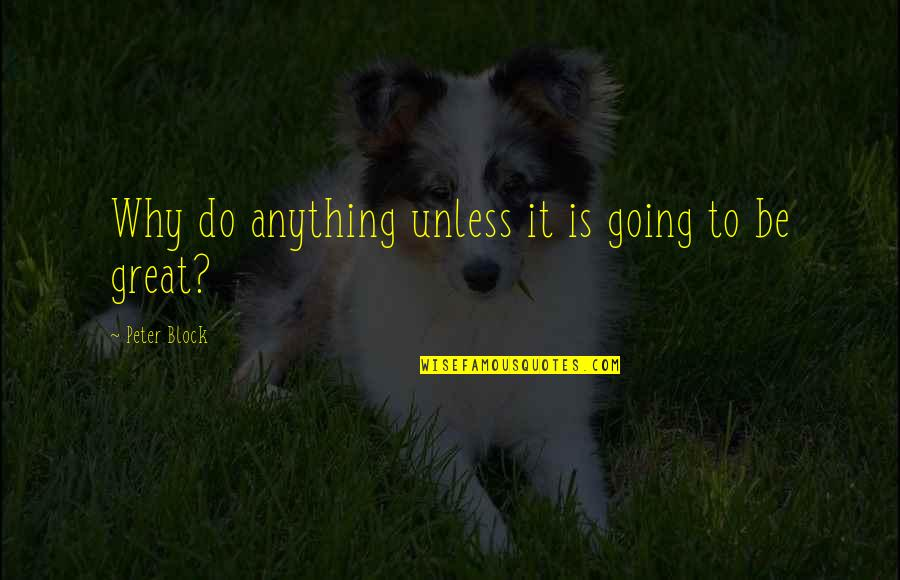 No One Else Compares Quotes By Peter Block: Why do anything unless it is going to