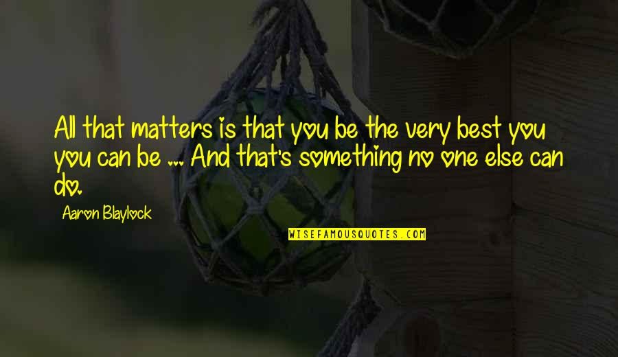 No One Else Matters Quotes By Aaron Blaylock: All that matters is that you be the