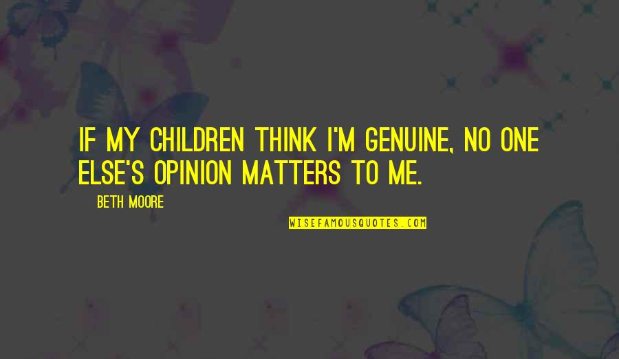 No One Else Matters Quotes By Beth Moore: If my children think I'm genuine, no one