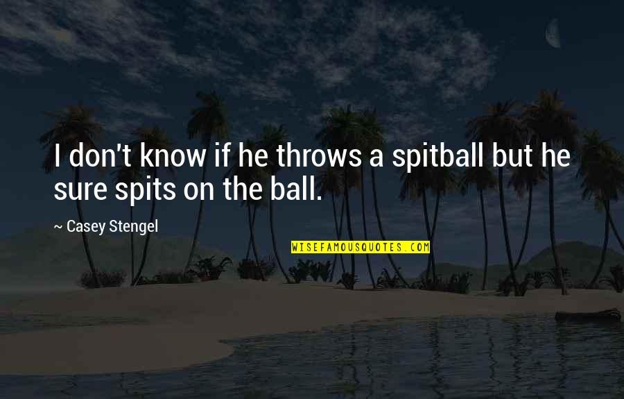 No One Else Matters Quotes By Casey Stengel: I don't know if he throws a spitball