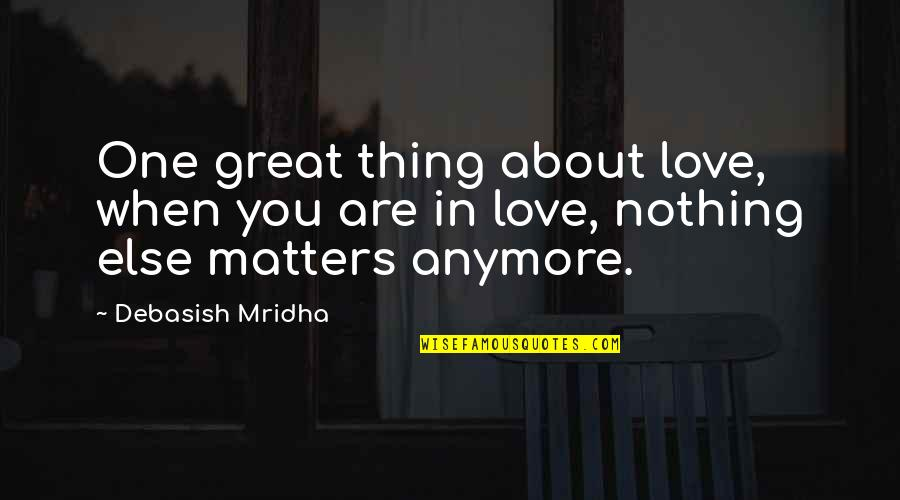 No One Else Matters Quotes By Debasish Mridha: One great thing about love, when you are
