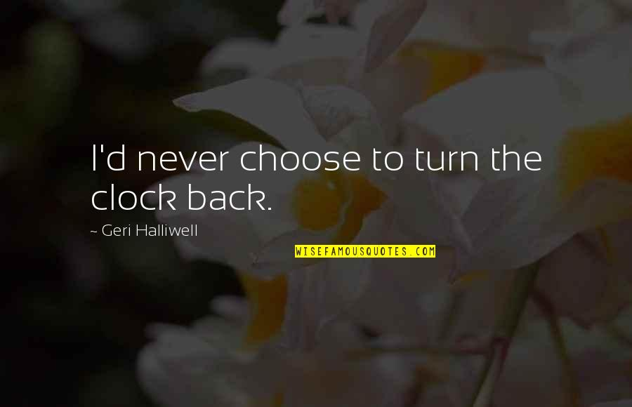 No One Else Matters Quotes By Geri Halliwell: I'd never choose to turn the clock back.