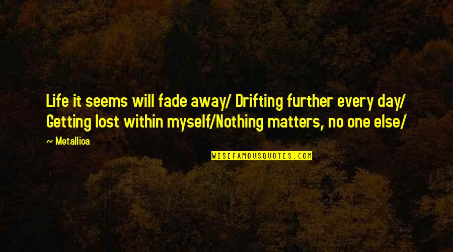 No One Else Matters Quotes By Metallica: Life it seems will fade away/ Drifting further