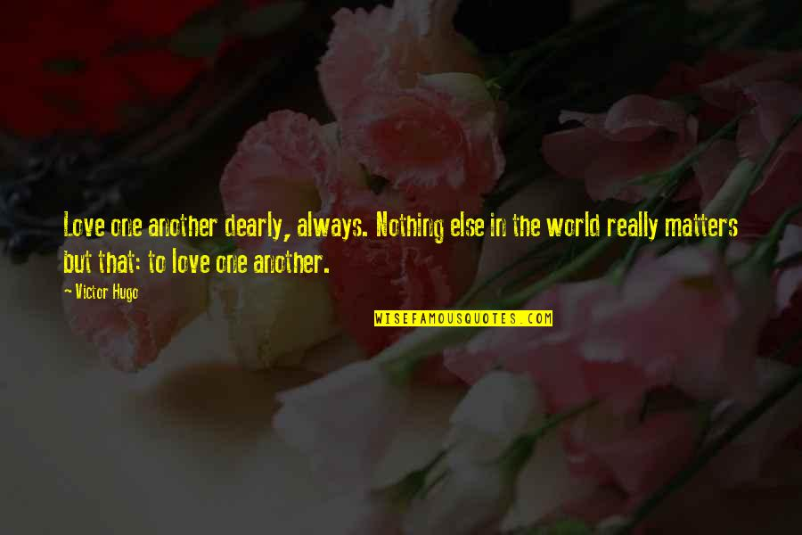 No One Else Matters Quotes By Victor Hugo: Love one another dearly, always. Nothing else in