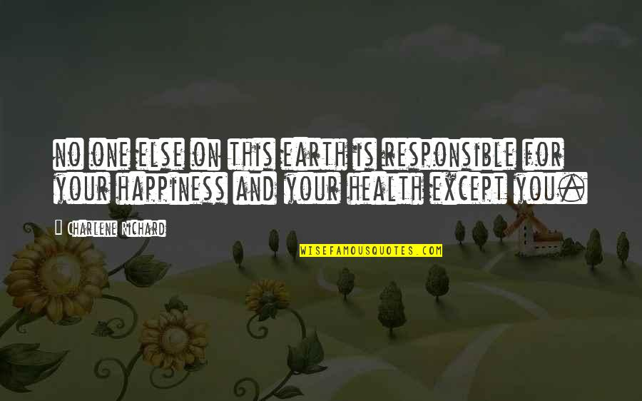 No One Is Responsible For Your Happiness Quotes By Charlene Richard: no one else on this earth is responsible