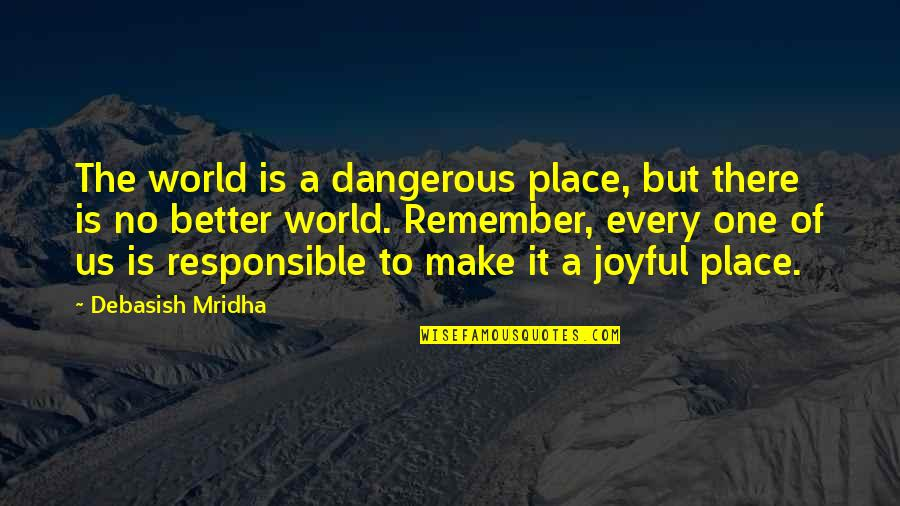 No One Is Responsible For Your Happiness Quotes By Debasish Mridha: The world is a dangerous place, but there