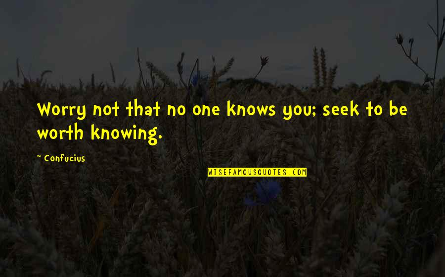 No One Knowing You Quotes By Confucius: Worry not that no one knows you; seek
