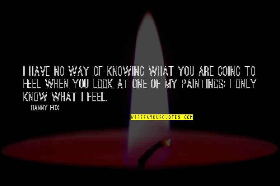 No One Knowing You Quotes By Danny Fox: I have no way of knowing what you