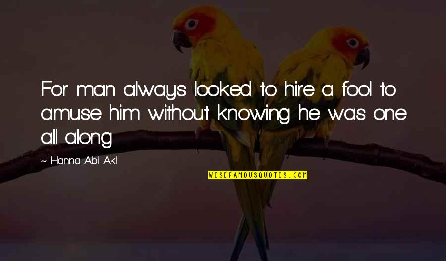 No One Knowing You Quotes By Hanna Abi Akl: For man always looked to hire a fool