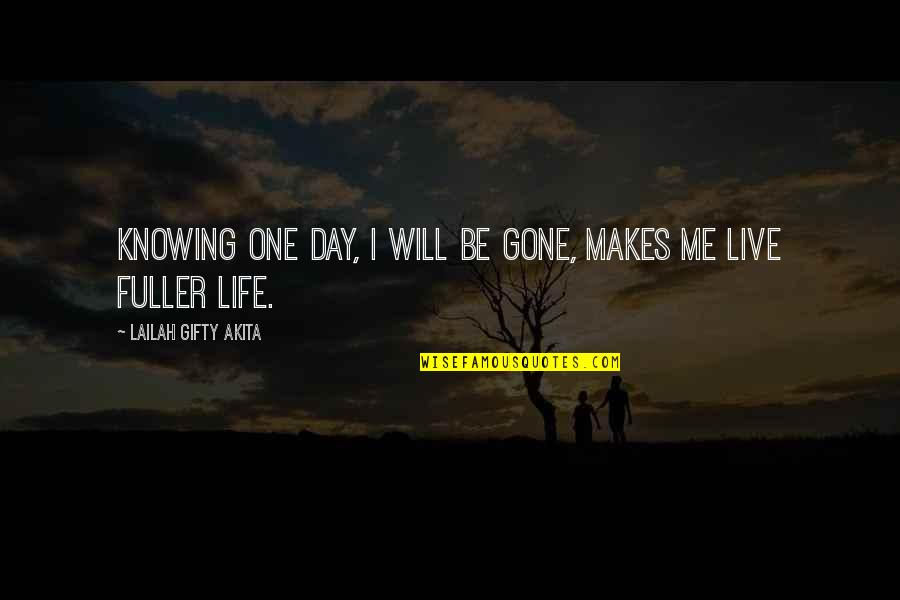 No One Knowing You Quotes By Lailah Gifty Akita: Knowing one day, I will be gone, makes