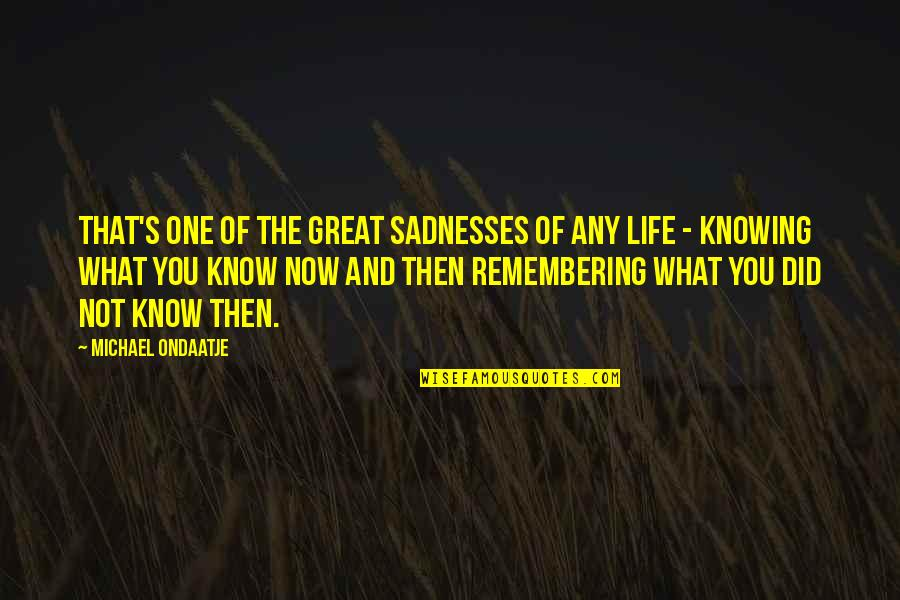 No One Knowing You Quotes By Michael Ondaatje: That's one of the great sadnesses of any