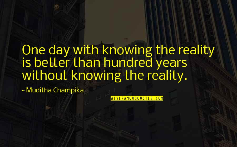 No One Knowing You Quotes By Muditha Champika: One day with knowing the reality is better