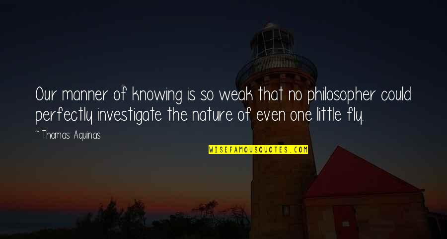 No One Knowing You Quotes By Thomas Aquinas: Our manner of knowing is so weak that