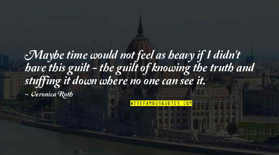 No One Knowing You Quotes By Veronica Roth: Maybe time would not feel as heavy if