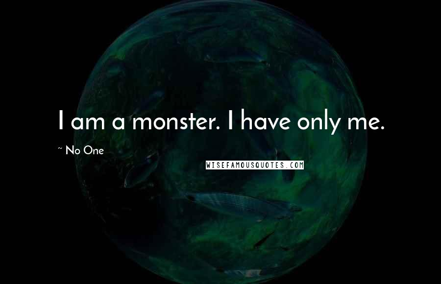 No One quotes: I am a monster. I have only me.