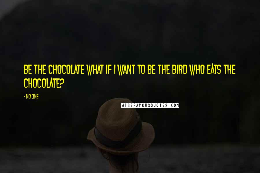 No One quotes: Be the Chocolate What if I want to be the bird who eats the Chocolate?