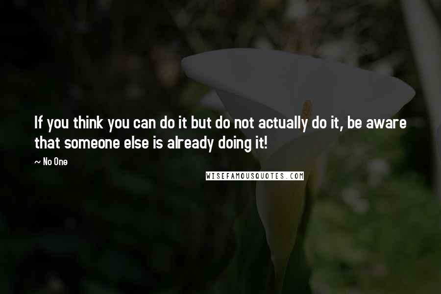 No One quotes: If you think you can do it but do not actually do it, be aware that someone else is already doing it!