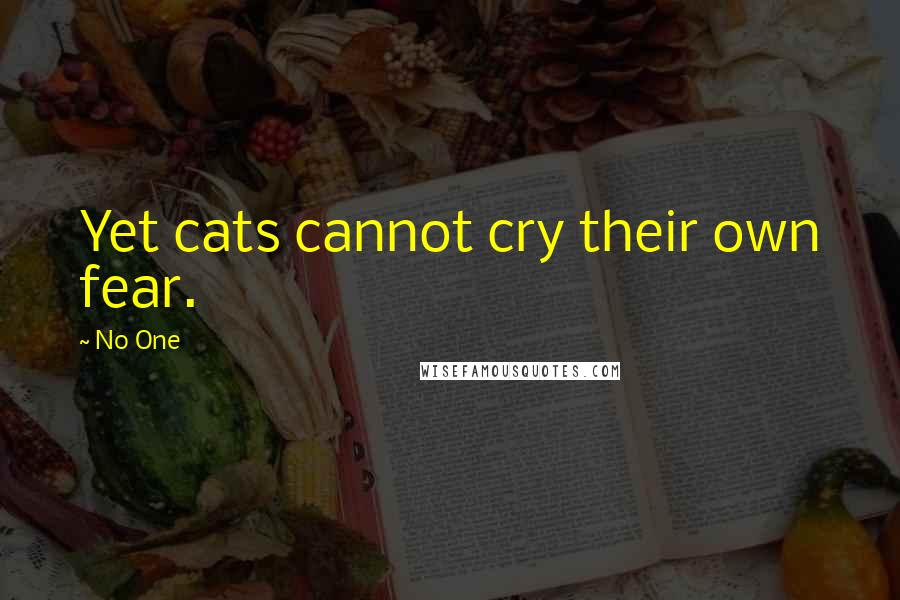 No One quotes: Yet cats cannot cry their own fear.