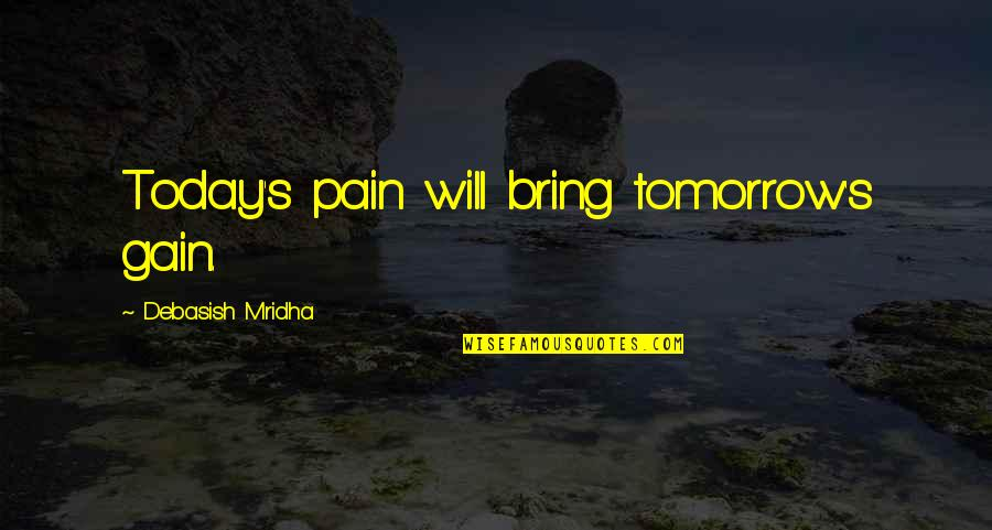 No Pain No Gain And Other Quotes By Debasish Mridha: Today's pain will bring tomorrow's gain.