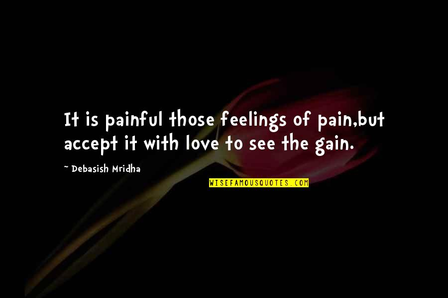 No Pain No Gain And Other Quotes By Debasish Mridha: It is painful those feelings of pain,but accept
