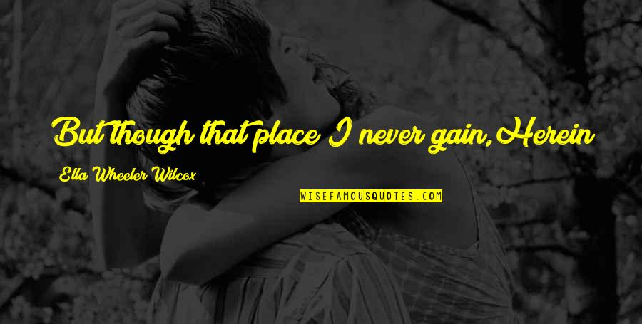 No Pain No Gain And Other Quotes By Ella Wheeler Wilcox: But though that place I never gain,Herein lies