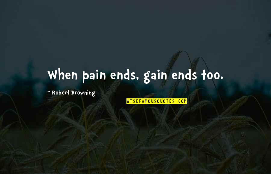 No Pain No Gain And Other Quotes By Robert Browning: When pain ends, gain ends too.