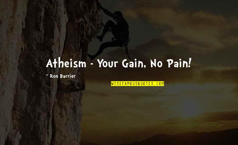 No Pain No Gain And Other Quotes By Ron Barrier: Atheism - Your Gain, No Pain!