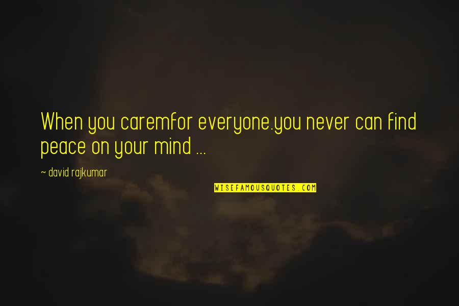 No Peace Of Mind Quotes By David Rajkumar: When you caremfor everyone.you never can find peace