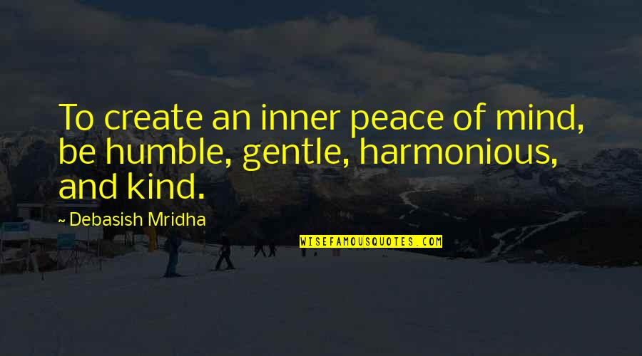 No Peace Of Mind Quotes By Debasish Mridha: To create an inner peace of mind, be