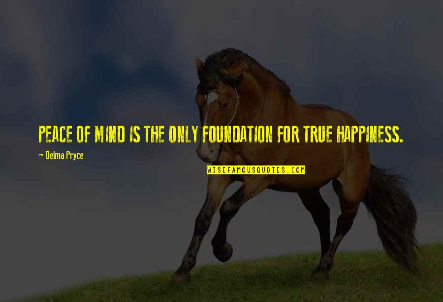 No Peace Of Mind Quotes By Delma Pryce: PEACE OF MIND IS THE ONLY FOUNDATION FOR